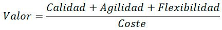 Valor = (Calidad + Agilidad + Flexibilidad) / Coste